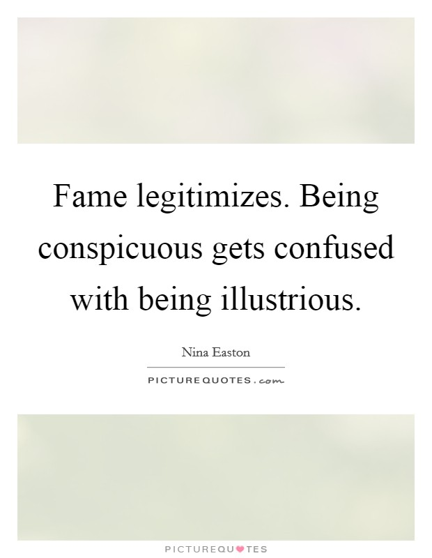 Fame legitimizes. Being conspicuous gets confused with being illustrious Picture Quote #1