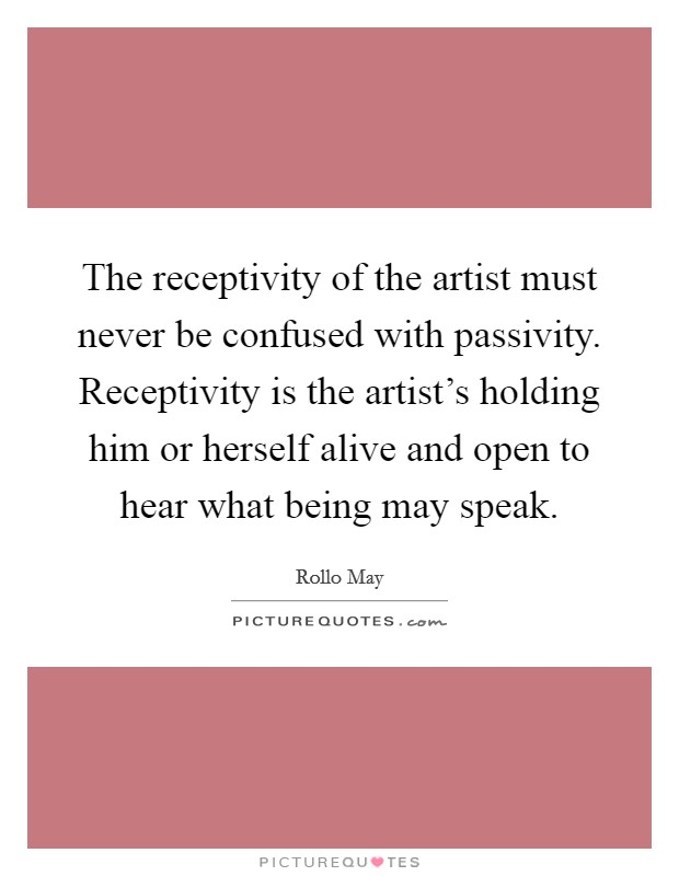 The receptivity of the artist must never be confused with passivity. Receptivity is the artist's holding him or herself alive and open to hear what being may speak Picture Quote #1