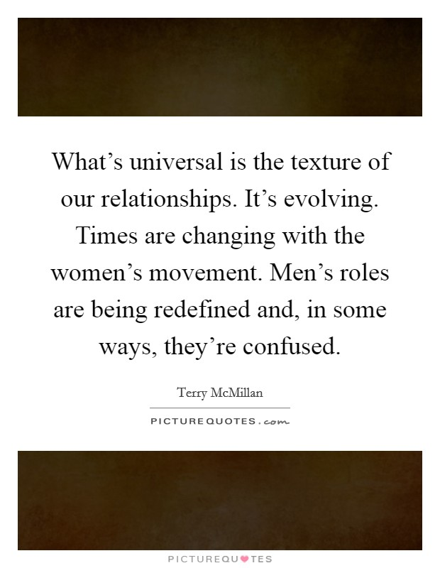 What's universal is the texture of our relationships. It's evolving. Times are changing with the women's movement. Men's roles are being redefined and, in some ways, they're confused Picture Quote #1