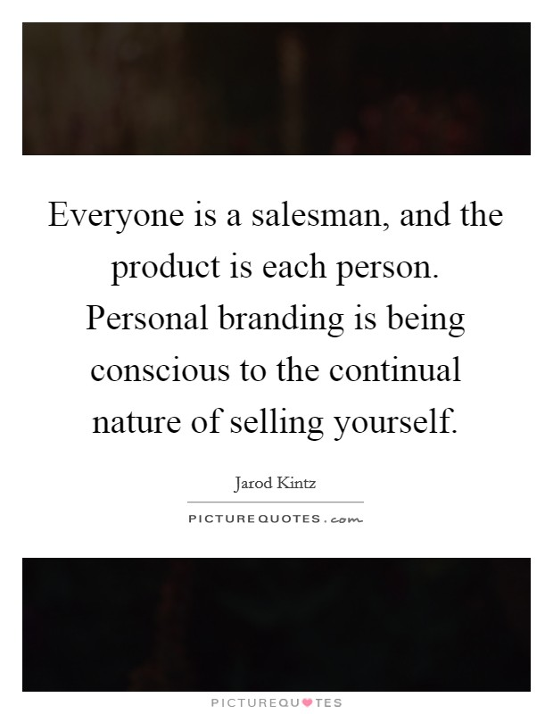 Everyone is a salesman, and the product is each person. Personal branding is being conscious to the continual nature of selling yourself Picture Quote #1