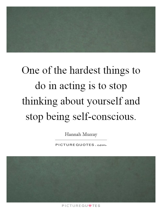 One of the hardest things to do in acting is to stop thinking about yourself and stop being self-conscious. Picture Quote #1