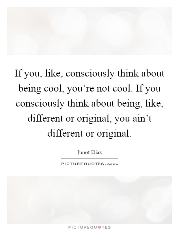 If you, like, consciously think about being cool, you're not cool. If you consciously think about being, like, different or original, you ain't different or original Picture Quote #1