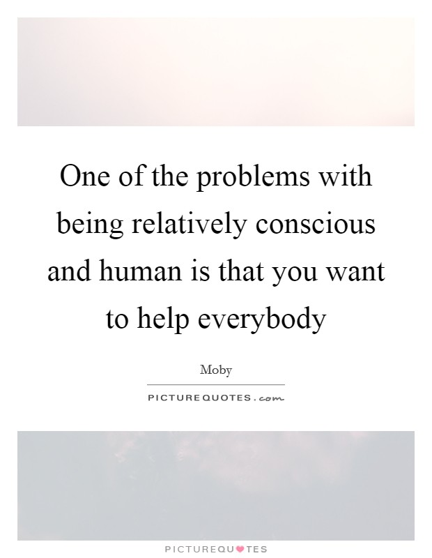 One of the problems with being relatively conscious and human is that you want to help everybody Picture Quote #1