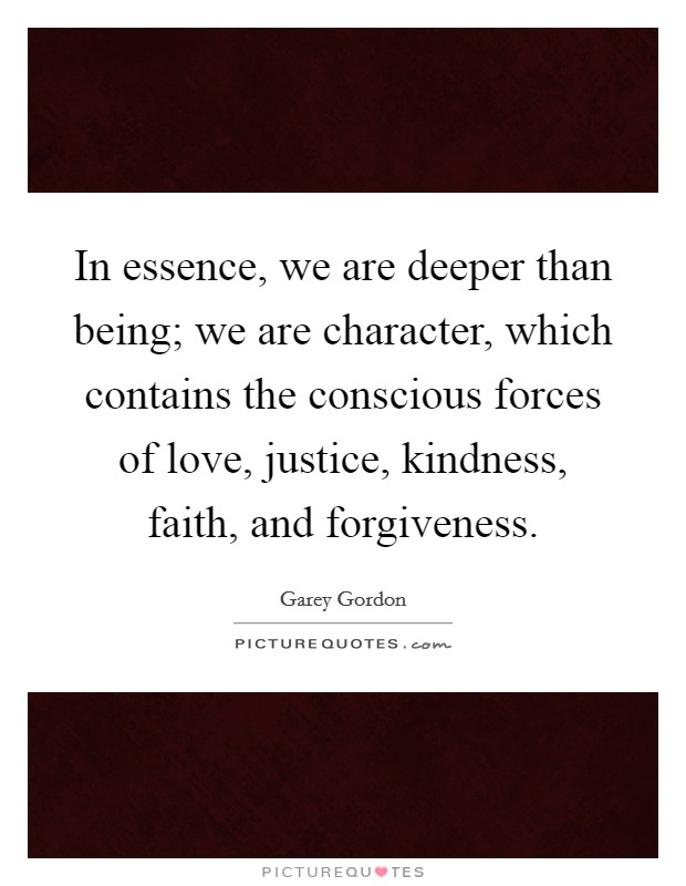 In essence, we are deeper than being; we are character, which contains the conscious forces of love, justice, kindness, faith, and forgiveness Picture Quote #1