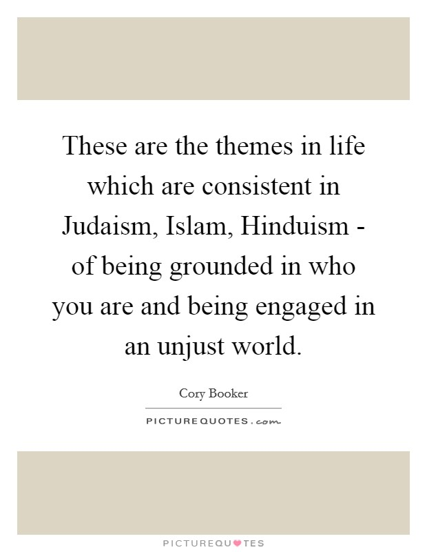 These are the themes in life which are consistent in Judaism, Islam, Hinduism - of being grounded in who you are and being engaged in an unjust world Picture Quote #1