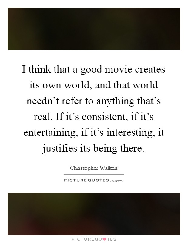 I think that a good movie creates its own world, and that world needn't refer to anything that's real. If it's consistent, if it's entertaining, if it's interesting, it justifies its being there Picture Quote #1