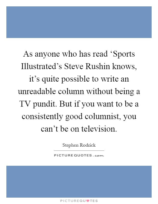 As anyone who has read 'Sports Illustrated's Steve Rushin knows, it's quite possible to write an unreadable column without being a TV pundit. But if you want to be a consistently good columnist, you can't be on television Picture Quote #1