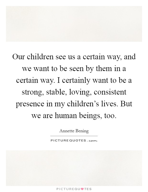 Our children see us a certain way, and we want to be seen by them in a certain way. I certainly want to be a strong, stable, loving, consistent presence in my children's lives. But we are human beings, too Picture Quote #1
