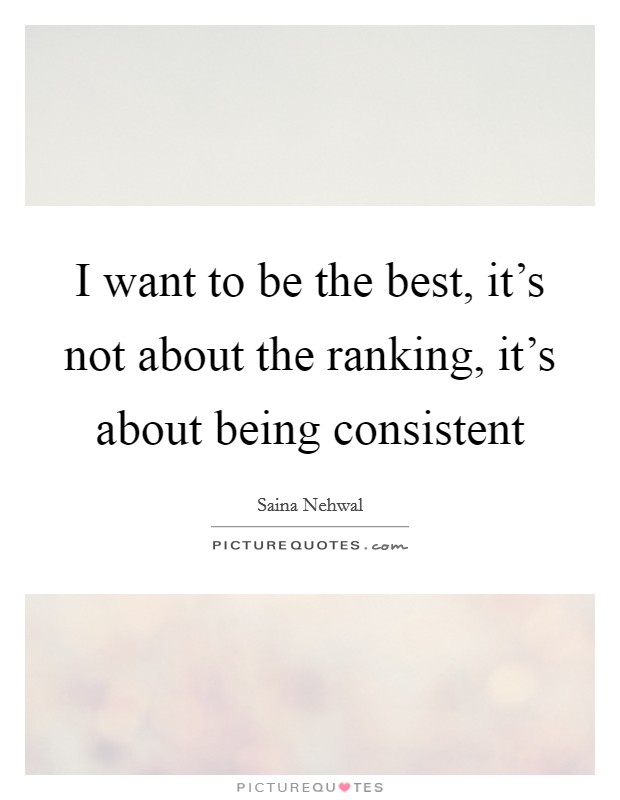 I want to be the best, it's not about the ranking, it's about being consistent Picture Quote #1