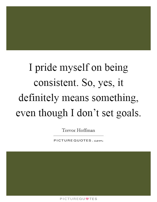 I pride myself on being consistent. So, yes, it definitely means something, even though I don't set goals Picture Quote #1