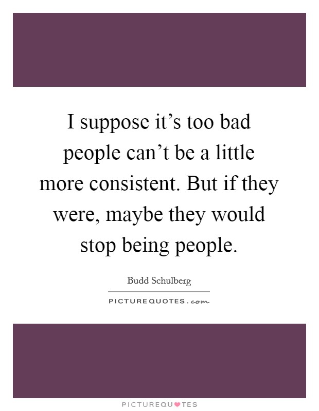 I suppose it's too bad people can't be a little more consistent. But if they were, maybe they would stop being people Picture Quote #1