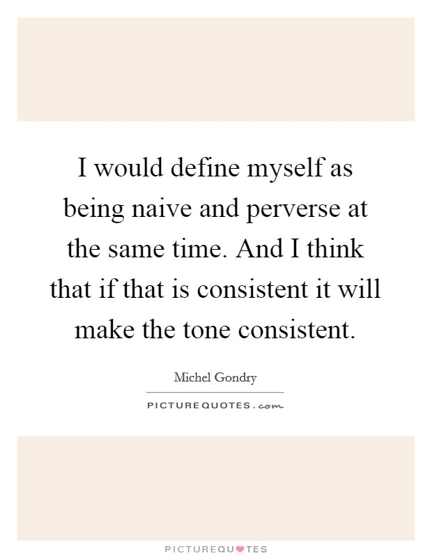 I would define myself as being naive and perverse at the same time. And I think that if that is consistent it will make the tone consistent Picture Quote #1