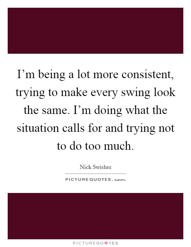 I'm being a lot more consistent, trying to make every swing look the same. I'm doing what the situation calls for and trying not to do too much Picture Quote #1