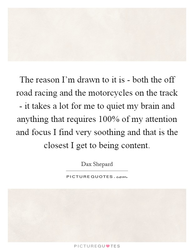 The reason I'm drawn to it is - both the off road racing and the motorcycles on the track - it takes a lot for me to quiet my brain and anything that requires 100% of my attention and focus I find very soothing and that is the closest I get to being content Picture Quote #1