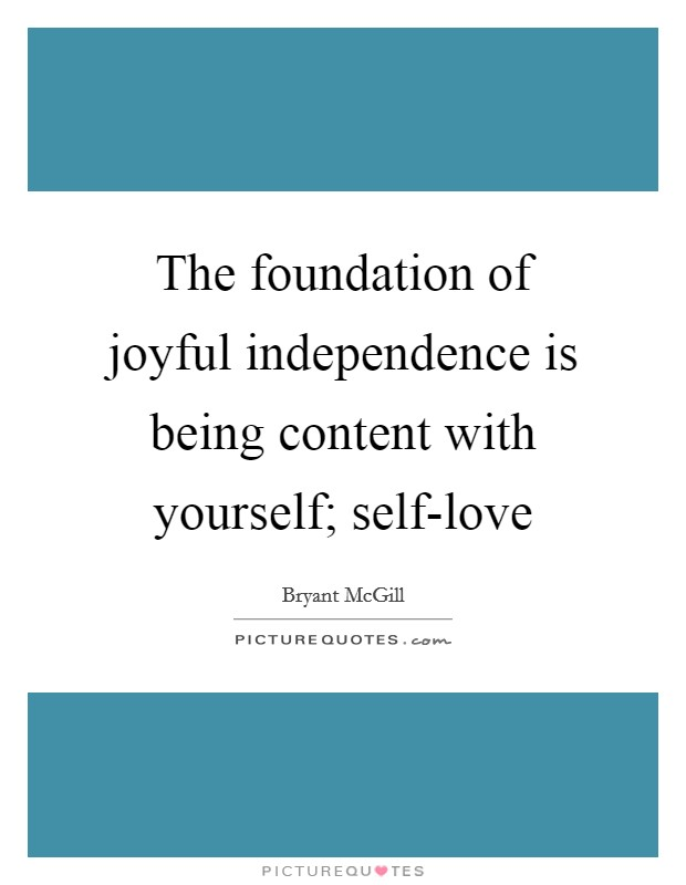 The foundation of joyful independence is being content with yourself; self-love Picture Quote #1