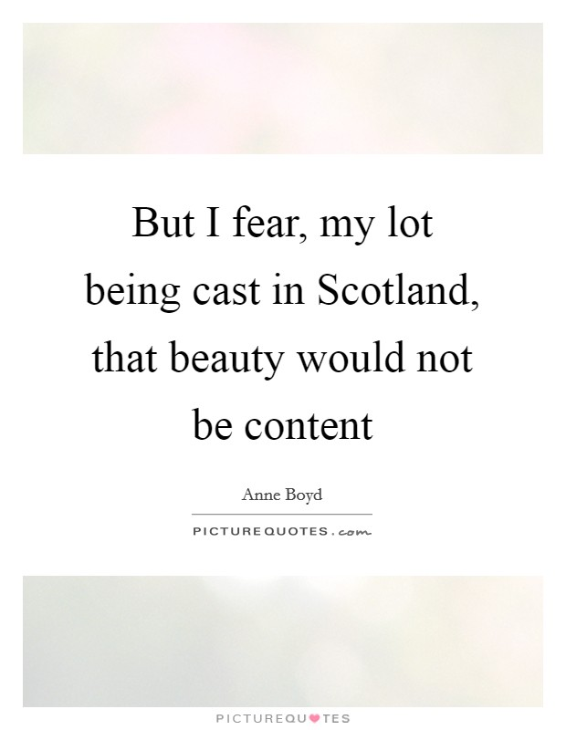 But I fear, my lot being cast in Scotland, that beauty would not be content Picture Quote #1