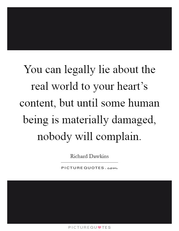 You can legally lie about the real world to your heart's content, but until some human being is materially damaged, nobody will complain Picture Quote #1