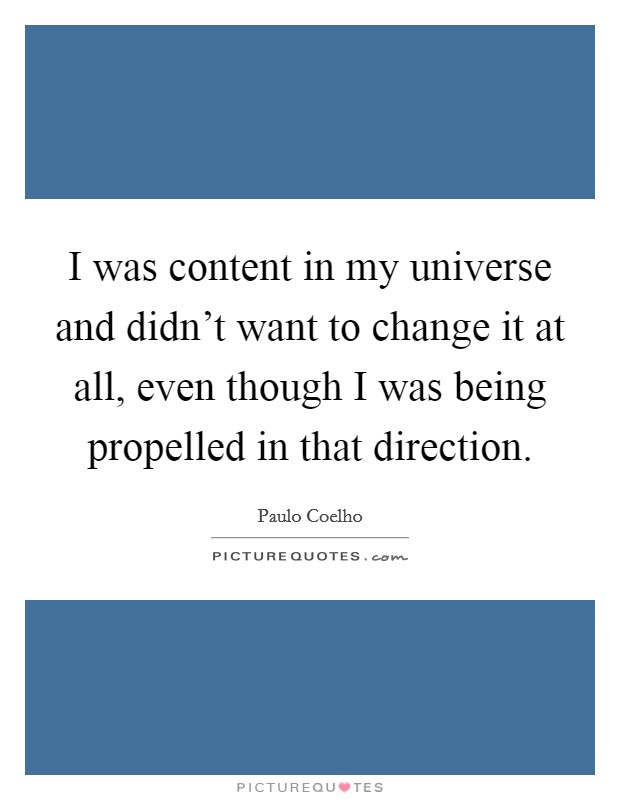 I was content in my universe and didn't want to change it at all, even though I was being propelled in that direction Picture Quote #1