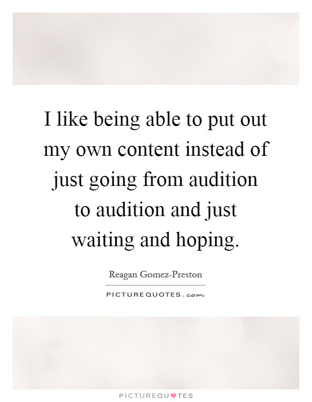 I like being able to put out my own content instead of just going from audition to audition and just waiting and hoping Picture Quote #1