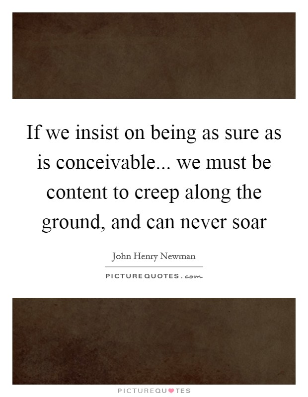 If we insist on being as sure as is conceivable... we must be content to creep along the ground, and can never soar Picture Quote #1