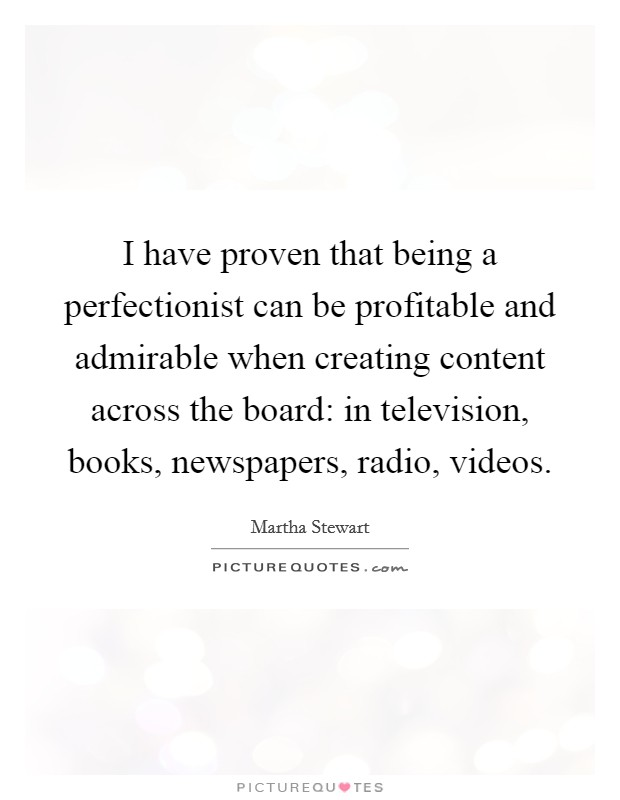 I have proven that being a perfectionist can be profitable and admirable when creating content across the board: in television, books, newspapers, radio, videos Picture Quote #1