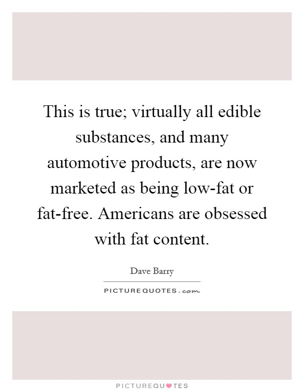 This is true; virtually all edible substances, and many automotive products, are now marketed as being low-fat or fat-free. Americans are obsessed with fat content Picture Quote #1