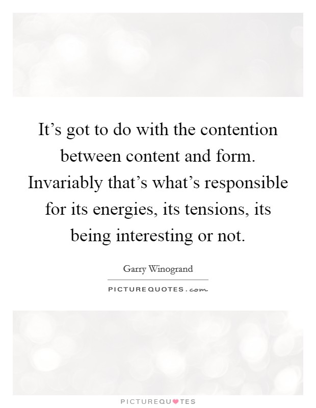 It's got to do with the contention between content and form. Invariably that's what's responsible for its energies, its tensions, its being interesting or not Picture Quote #1