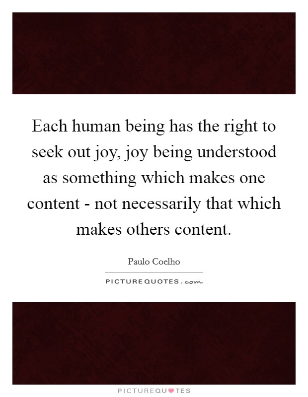 Each human being has the right to seek out joy, joy being understood as something which makes one content - not necessarily that which makes others content Picture Quote #1