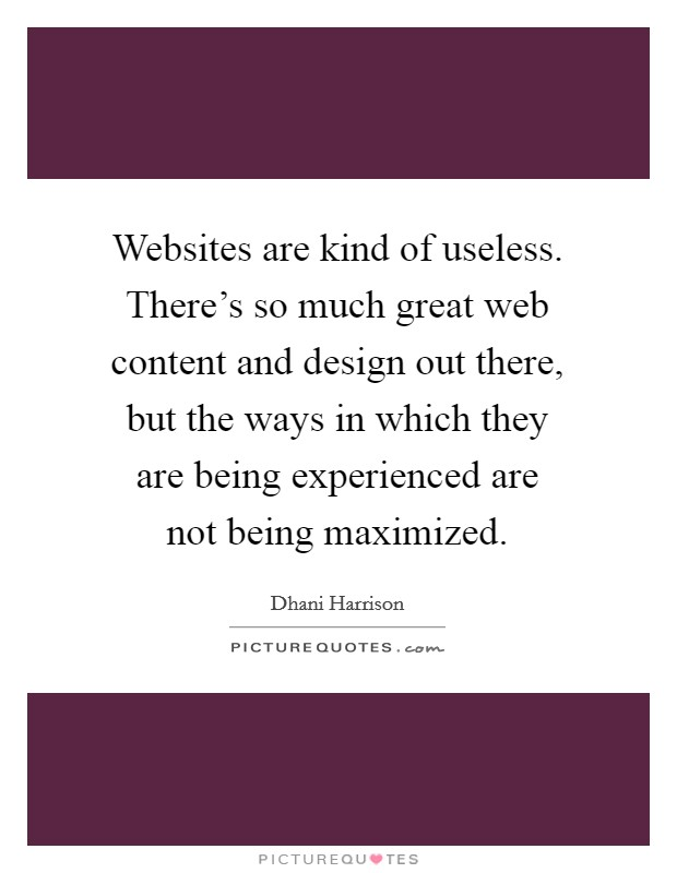 Websites are kind of useless. There's so much great web content and design out there, but the ways in which they are being experienced are not being maximized Picture Quote #1
