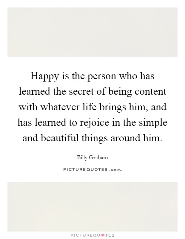 Happy is the person who has learned the secret of being content with whatever life brings him, and has learned to rejoice in the simple and beautiful things around him Picture Quote #1