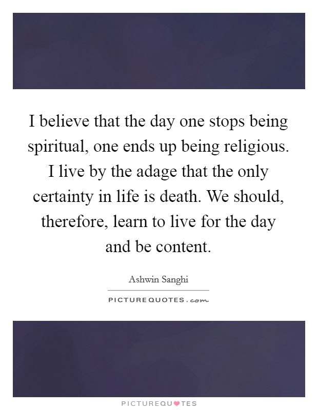I believe that the day one stops being spiritual, one ends up being religious. I live by the adage that the only certainty in life is death. We should, therefore, learn to live for the day and be content Picture Quote #1