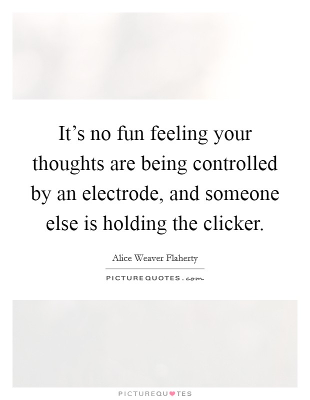 It's no fun feeling your thoughts are being controlled by an electrode, and someone else is holding the clicker Picture Quote #1
