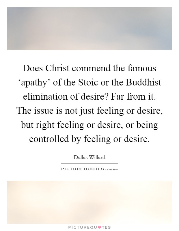 Does Christ commend the famous 'apathy' of the Stoic or the Buddhist elimination of desire? Far from it. The issue is not just feeling or desire, but right feeling or desire, or being controlled by feeling or desire Picture Quote #1