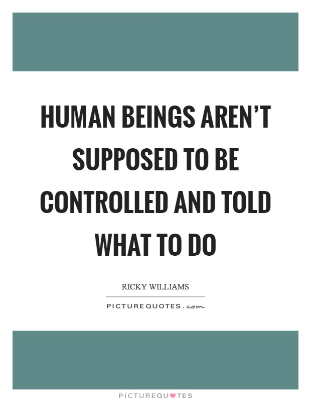 Human beings aren't supposed to be controlled and told what to do Picture Quote #1