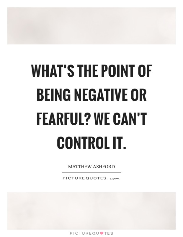 What's the point of being negative or fearful? We can't control it Picture Quote #1