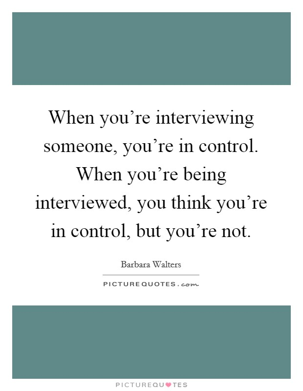 When you're interviewing someone, you're in control. When you're being interviewed, you think you're in control, but you're not Picture Quote #1
