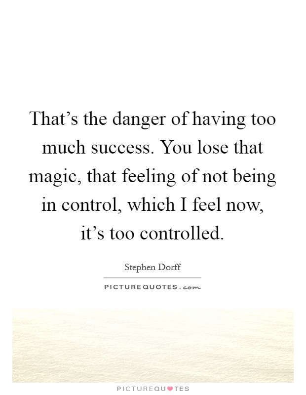 That's the danger of having too much success. You lose that magic, that feeling of not being in control, which I feel now, it's too controlled Picture Quote #1