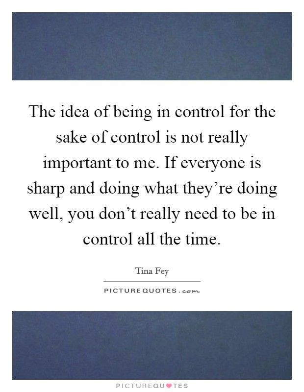 The idea of being in control for the sake of control is not really important to me. If everyone is sharp and doing what they're doing well, you don't really need to be in control all the time Picture Quote #1