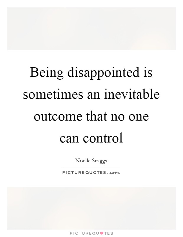 Being disappointed is sometimes an inevitable outcome that no one can control Picture Quote #1
