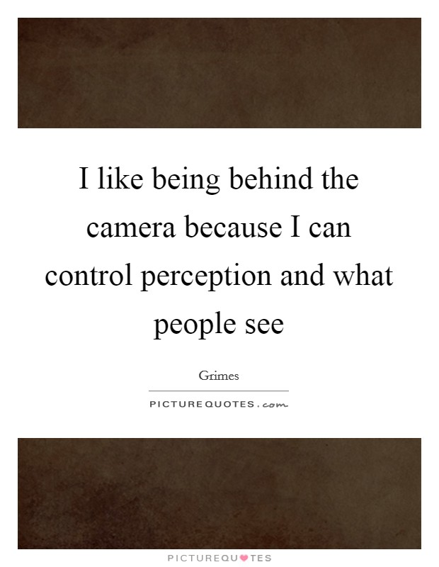 I like being behind the camera because I can control perception and what people see Picture Quote #1
