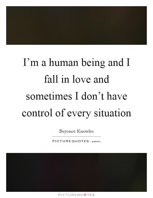 I'm a human being and I fall in love and sometimes I don't have control of every situation Picture Quote #1