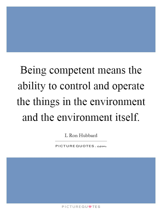 Being competent means the ability to control and operate the things in the environment and the environment itself Picture Quote #1
