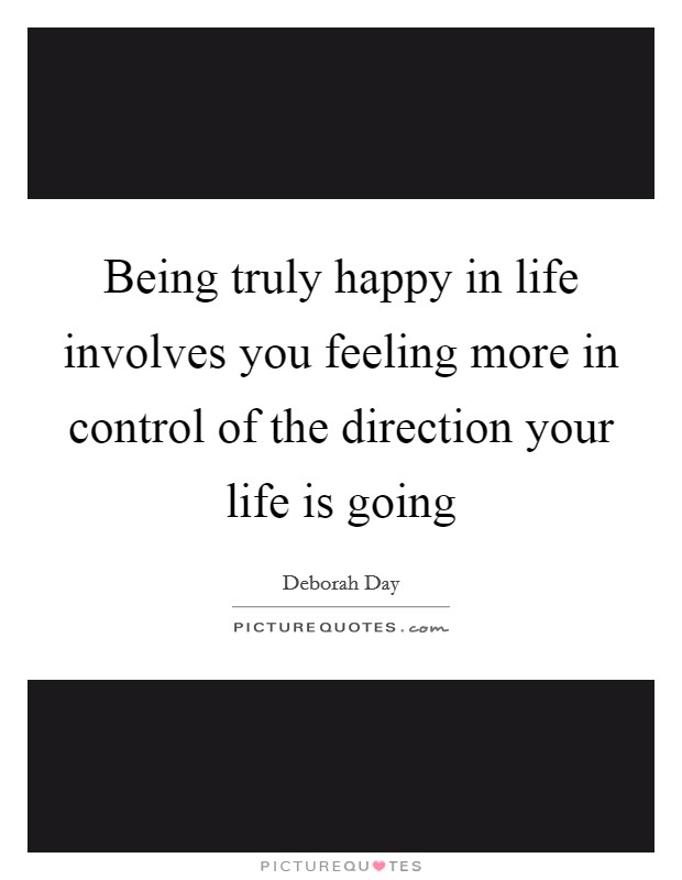 Being truly happy in life involves you feeling more in control of the direction your life is going Picture Quote #1