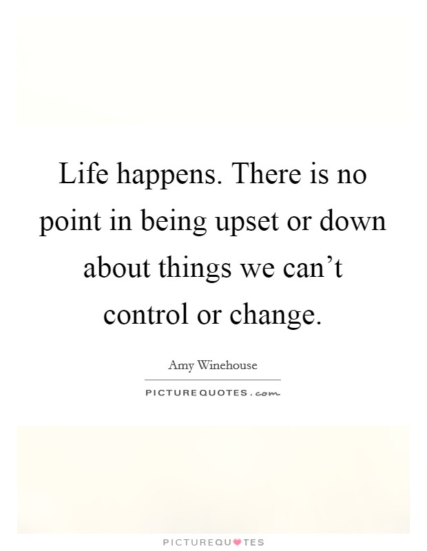 Life happens. There is no point in being upset or down about things we can't control or change. Picture Quote #1