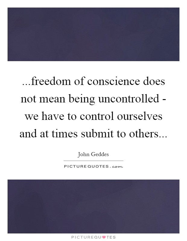 ...freedom of conscience does not mean being uncontrolled - we have to control ourselves and at times submit to others Picture Quote #1