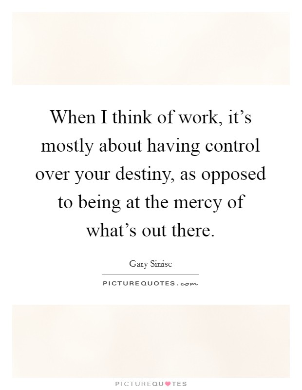 When I think of work, it's mostly about having control over your destiny, as opposed to being at the mercy of what's out there Picture Quote #1