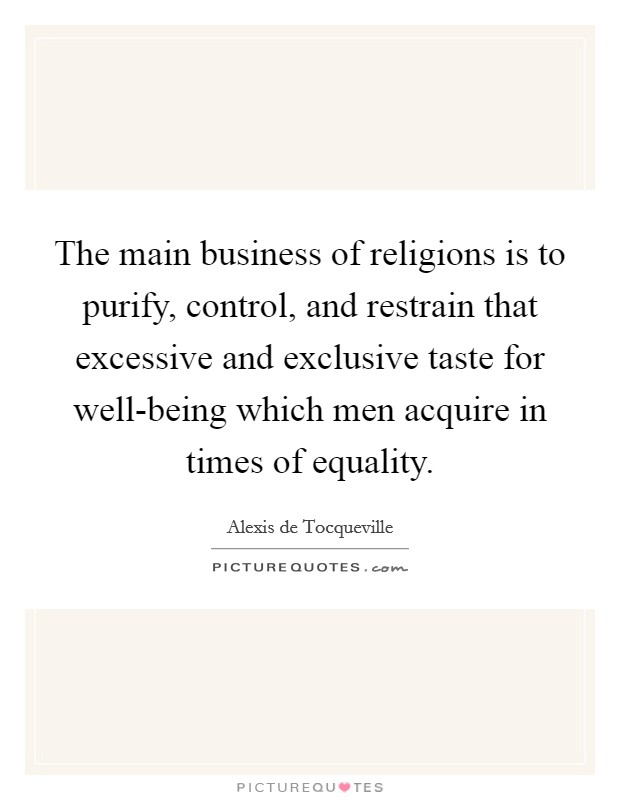The main business of religions is to purify, control, and restrain that excessive and exclusive taste for well-being which men acquire in times of equality Picture Quote #1