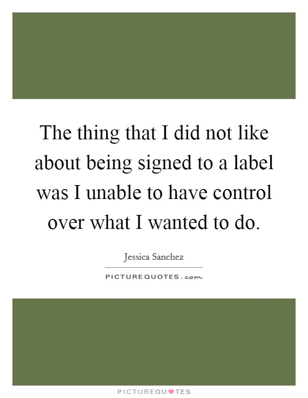 The thing that I did not like about being signed to a label was I unable to have control over what I wanted to do Picture Quote #1