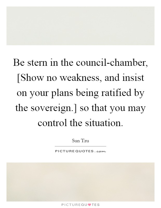 Be stern in the council-chamber, [Show no weakness, and insist on your plans being ratified by the sovereign.] so that you may control the situation Picture Quote #1