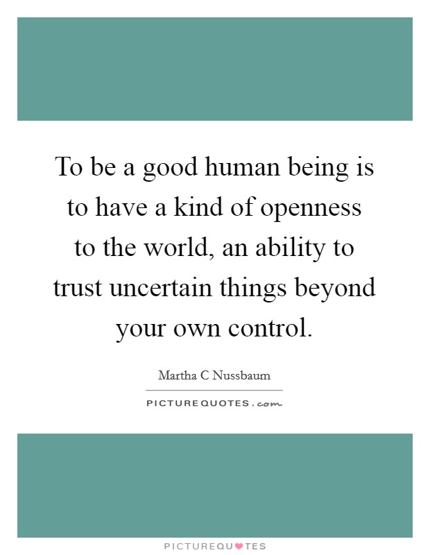 To be a good human being is to have a kind of openness to the world, an ability to trust uncertain things beyond your own control Picture Quote #1